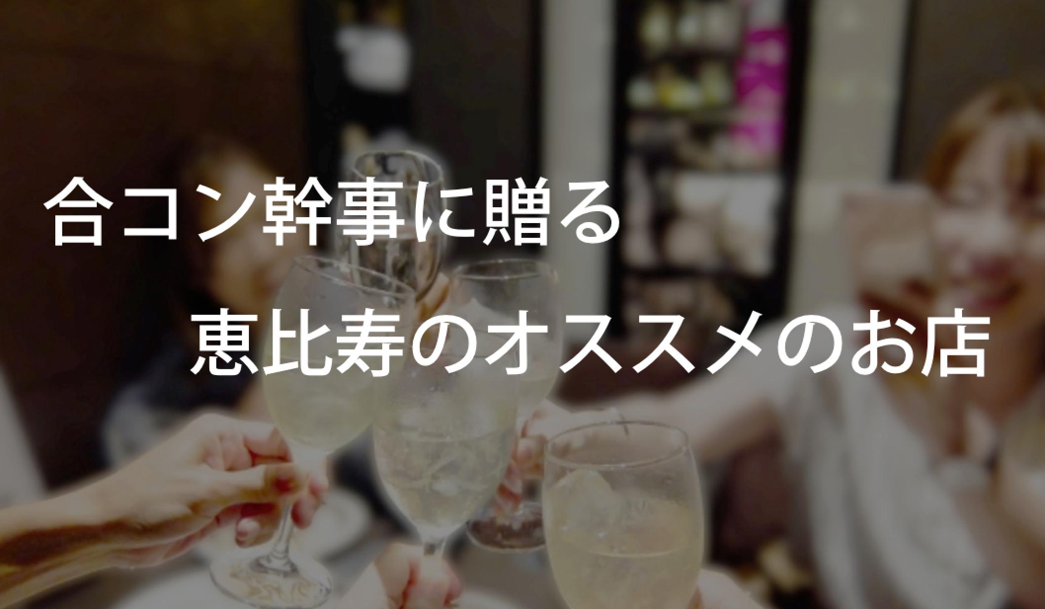恵比寿で合コン的な飲み会に使った女子ウケ◎なお店を挙げてみる